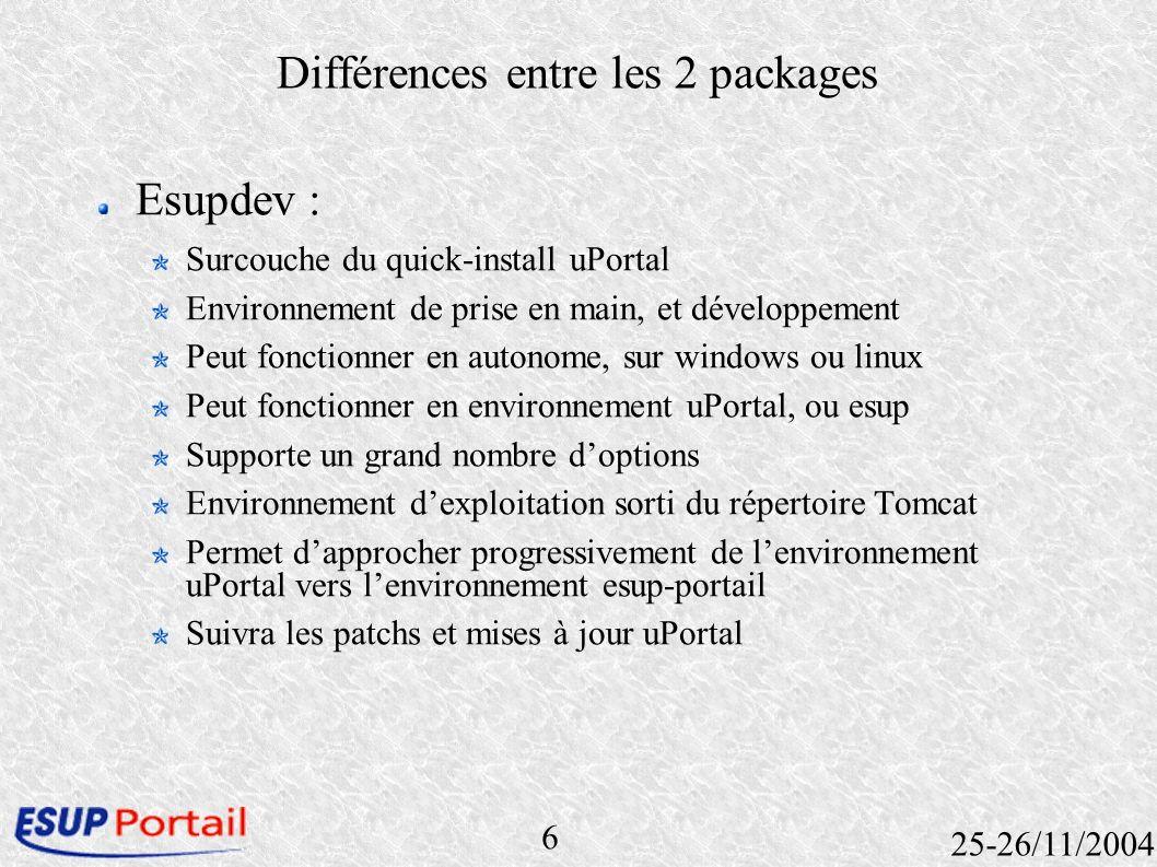 6 25-26/11/2004 Différences entre les 2 packages Esupdev : Surcouche du quick-install uPortal Environnement de prise en main, et développement Peut fo