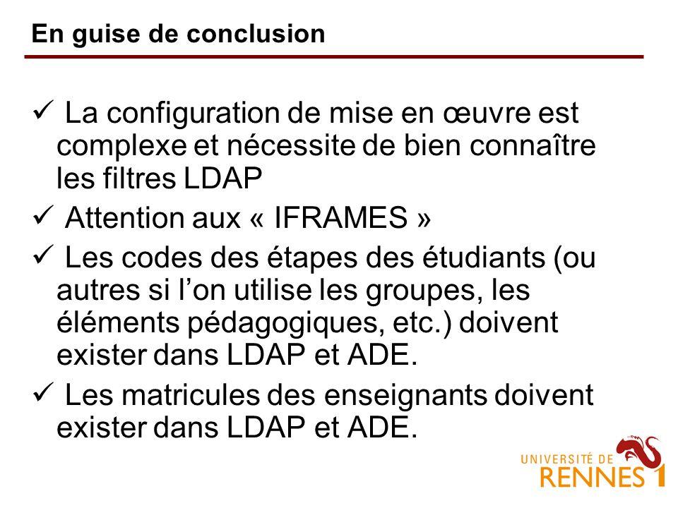 En guise de conclusion La configuration de mise en œuvre est complexe et nécessite de bien connaître les filtres LDAP Attention aux « IFRAMES » Les codes des étapes des étudiants (ou autres si lon utilise les groupes, les éléments pédagogiques, etc.) doivent exister dans LDAP et ADE.
