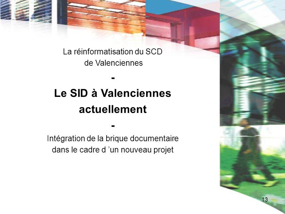 13 La réinformatisation du SCD de Valenciennes - Le SID à Valenciennes actuellement - Intégration de la brique documentaire dans le cadre d un nouveau