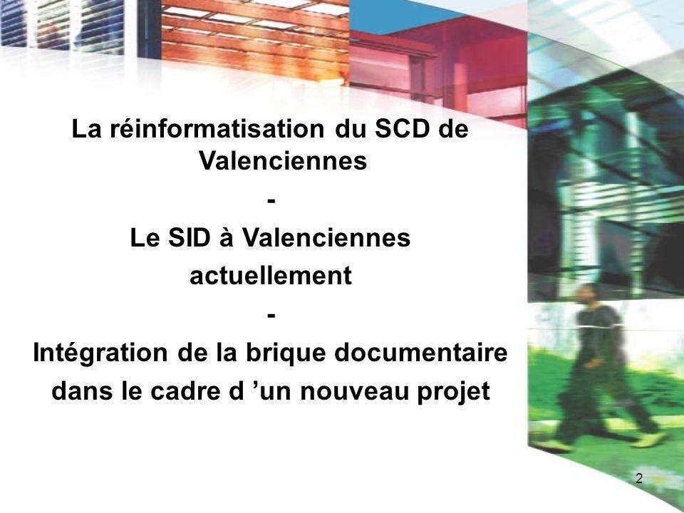 2 La réinformatisation du SCD de Valenciennes - Le SID à Valenciennes actuellement - Intégration de la brique documentaire dans le cadre d un nouveau
