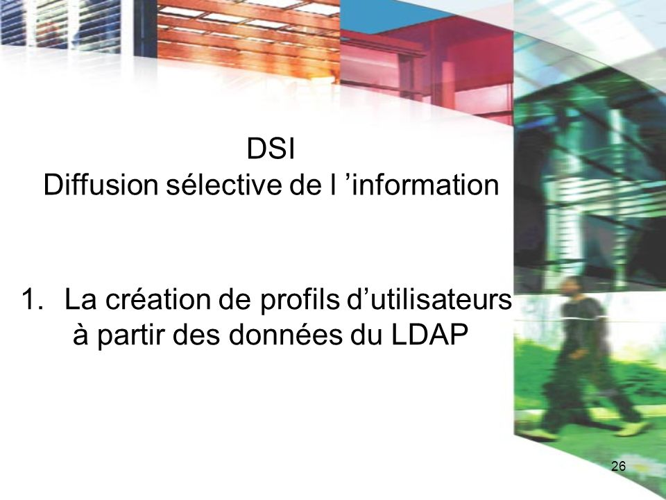 26 DSI Diffusion sélective de l information 1.La création de profils dutilisateurs à partir des données du LDAP