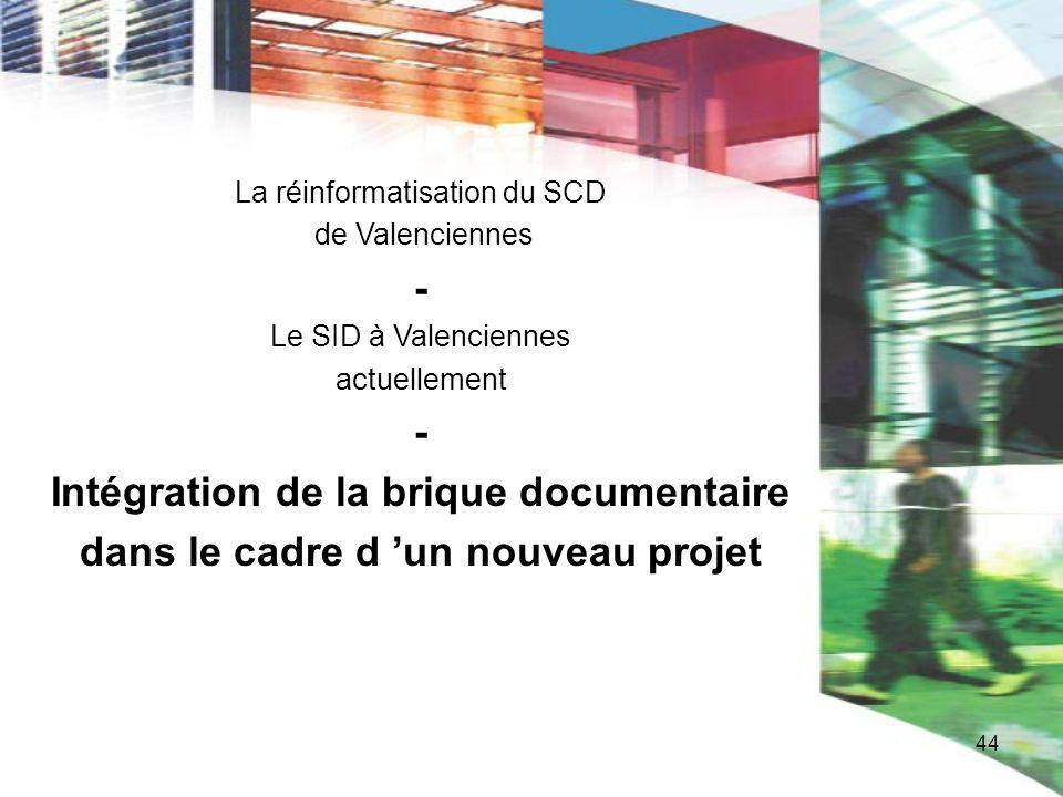 44 La réinformatisation du SCD de Valenciennes - Le SID à Valenciennes actuellement - Intégration de la brique documentaire dans le cadre d un nouveau