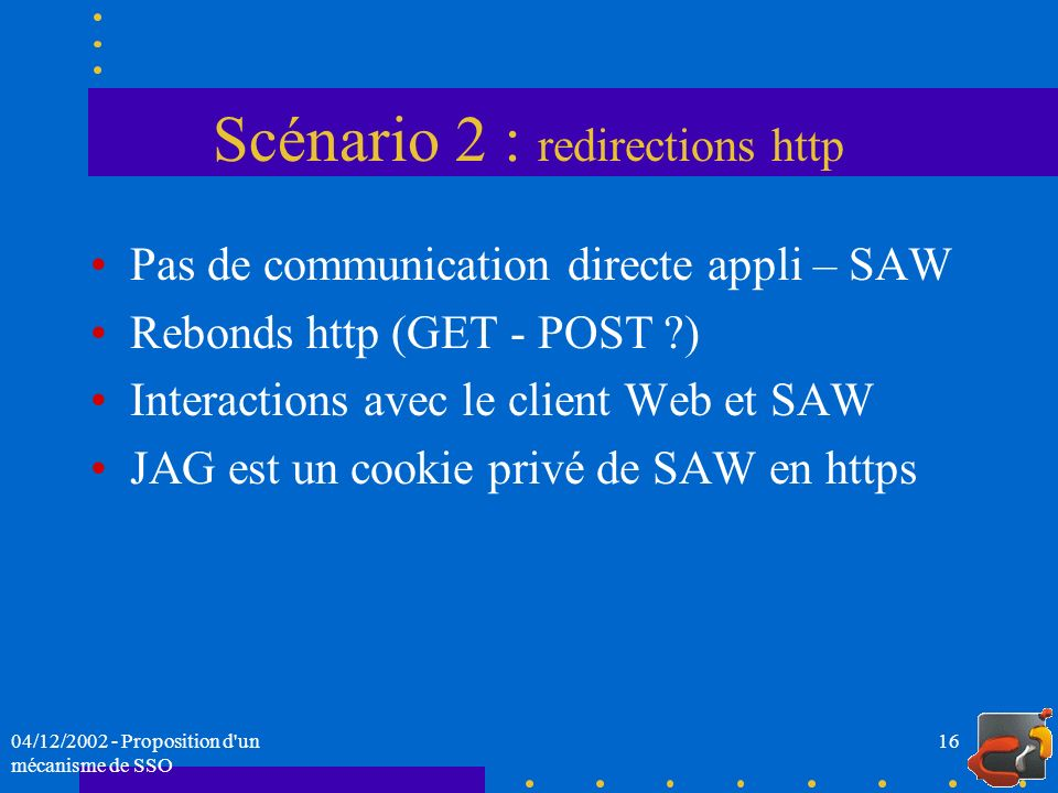 04/12/2002 - Proposition d'un mécanisme de SSO 16 Scénario 2 : redirections http Pas de communication directe appli – SAW Rebonds http (GET - POST ?)