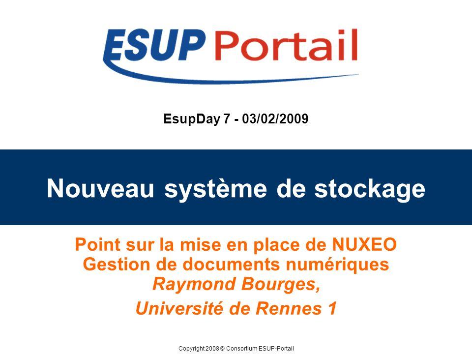 Copyright 2008 © Consortium ESUP-Portail EsupDay 7 - 03/02/2009 Nouveau système de stockage Point sur la mise en place de NUXEO Gestion de documents n