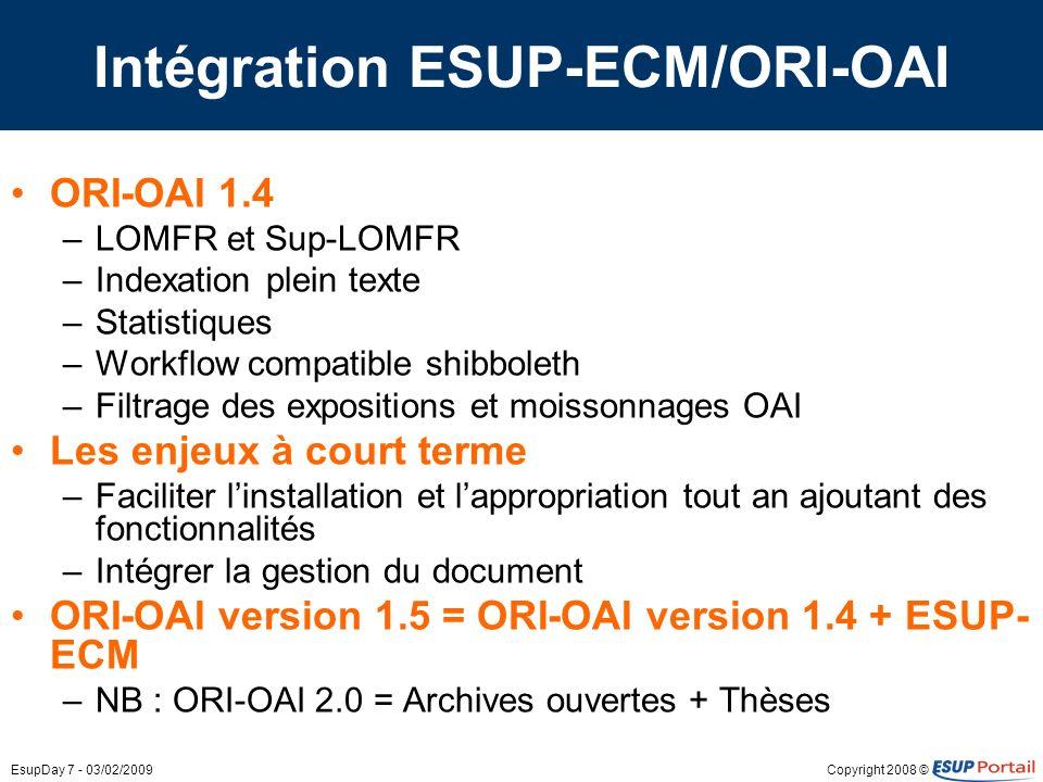 Copyright 2008 ©EsupDay 7 - 03/02/2009 Intégration ESUP-ECM/ORI-OAI ORI-OAI 1.4 –LOMFR et Sup-LOMFR –Indexation plein texte –Statistiques –Workflow co