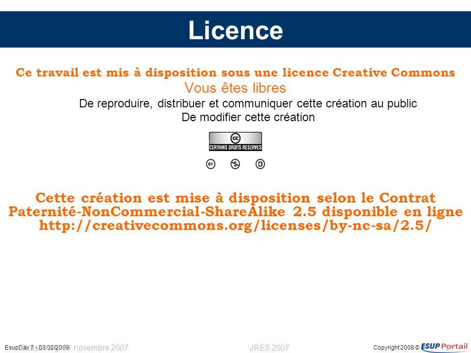 Copyright 2008 ©EsupDay 7 - 03/02/2009 Strasbourg, 21 novembre 2007JRES 20072 Licence Ce travail est mis à disposition sous une licence Creative Commo