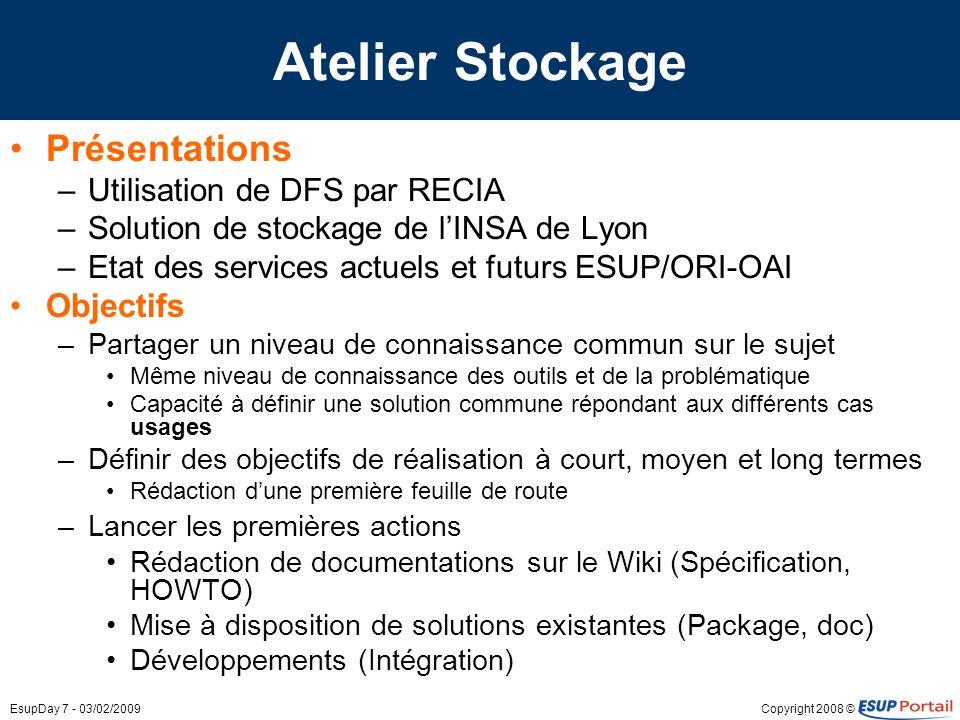 Copyright 2008 ©EsupDay 7 - 03/02/2009 Atelier Stockage Présentations –Utilisation de DFS par RECIA –Solution de stockage de lINSA de Lyon –Etat des s
