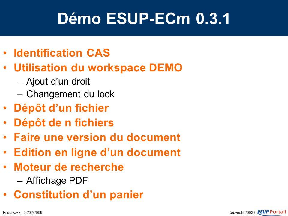 Copyright 2008 ©EsupDay 7 - 03/02/2009 Démo ESUP-ECm 0.3.1 Identification CAS Utilisation du workspace DEMO –Ajout dun droit –Changement du look Dépôt