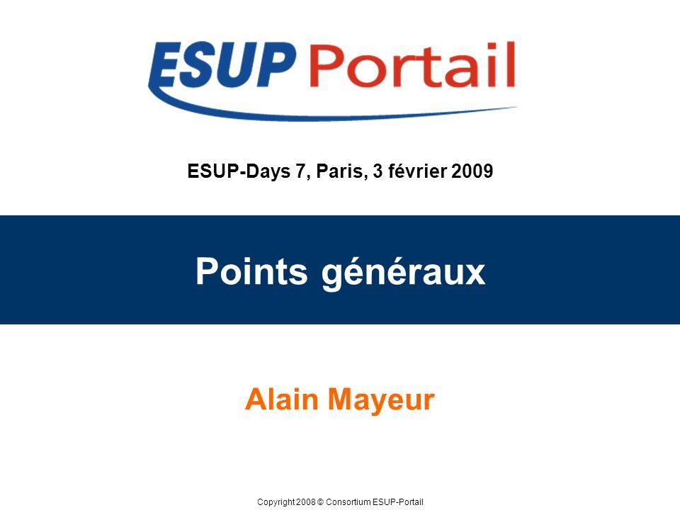 Copyright 2008 © Consortium ESUP-Portail ESUP-Days 7, Paris, 3 février 2009 Points généraux Alain Mayeur