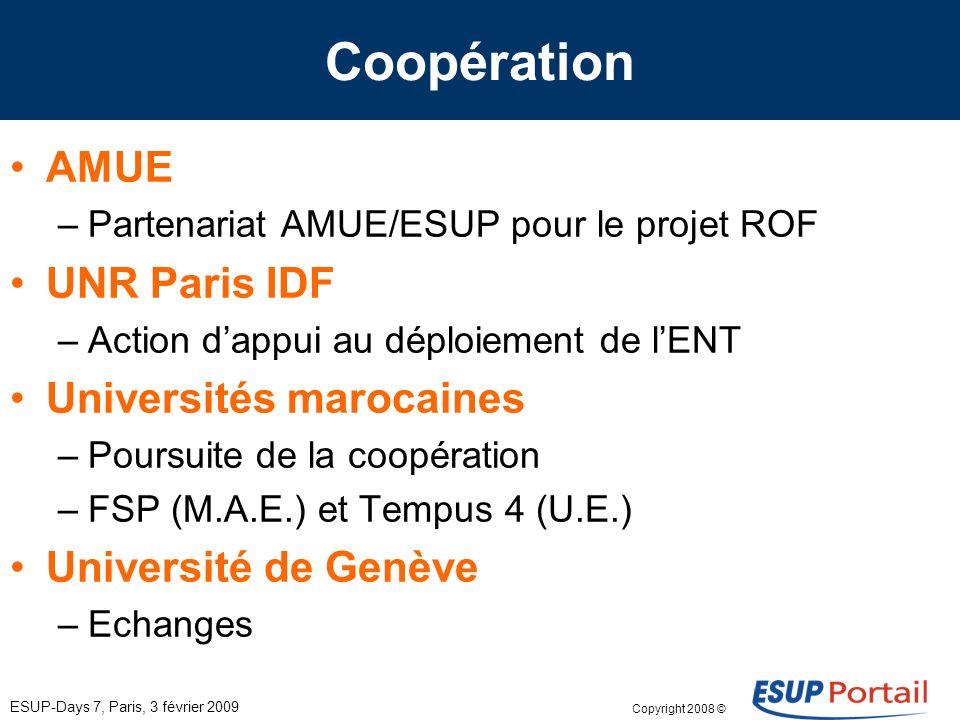 Copyright 2008 © ESUP-Days 7, Paris, 3 février 2009 Coopération AMUE –Partenariat AMUE/ESUP pour le projet ROF UNR Paris IDF –Action dappui au déploiement de lENT Universités marocaines –Poursuite de la coopération –FSP (M.A.E.) et Tempus 4 (U.E.) Université de Genève –Echanges