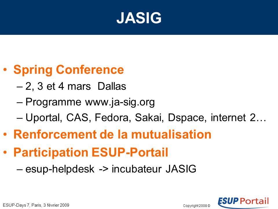 Copyright 2008 © ESUP-Days 7, Paris, 3 février 2009 JASIG Spring Conference –2, 3 et 4 mars Dallas –Programme www.ja-sig.org –Uportal, CAS, Fedora, Sakai, Dspace, internet 2… Renforcement de la mutualisation Participation ESUP-Portail –esup-helpdesk -> incubateur JASIG