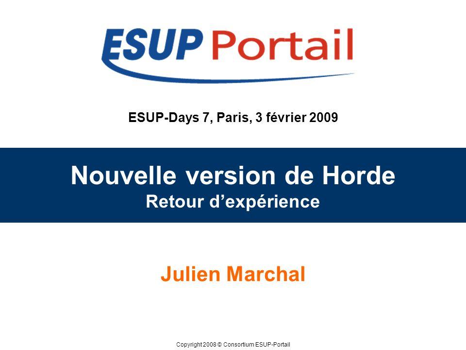 Copyright 2008 © Consortium ESUP-Portail ESUP-Days 7, Paris, 3 février 2009 Nouvelle version de Horde Retour dexpérience Julien Marchal