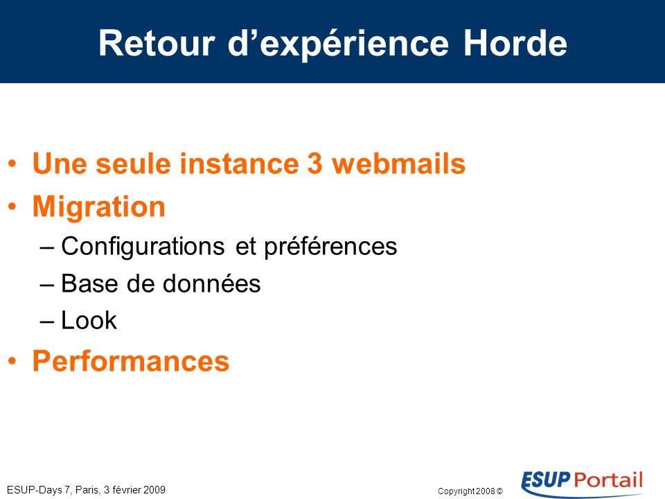 Copyright 2008 © ESUP-Days 7, Paris, 3 février 2009 Retour dexpérience Horde Une seule instance 3 webmails Migration –Configurations et préférences –Base de données –Look Performances
