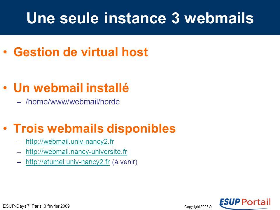 Copyright 2008 © ESUP-Days 7, Paris, 3 février 2009 Une seule instance 3 webmails Gestion de virtual host Un webmail installé –/home/www/webmail/horde Trois webmails disponibles –http://webmail.univ-nancy2.frhttp://webmail.univ-nancy2.fr –http://webmail.nancy-universite.frhttp://webmail.nancy-universite.fr –http://etumel.univ-nancy2.fr (à venir)http://etumel.univ-nancy2.fr