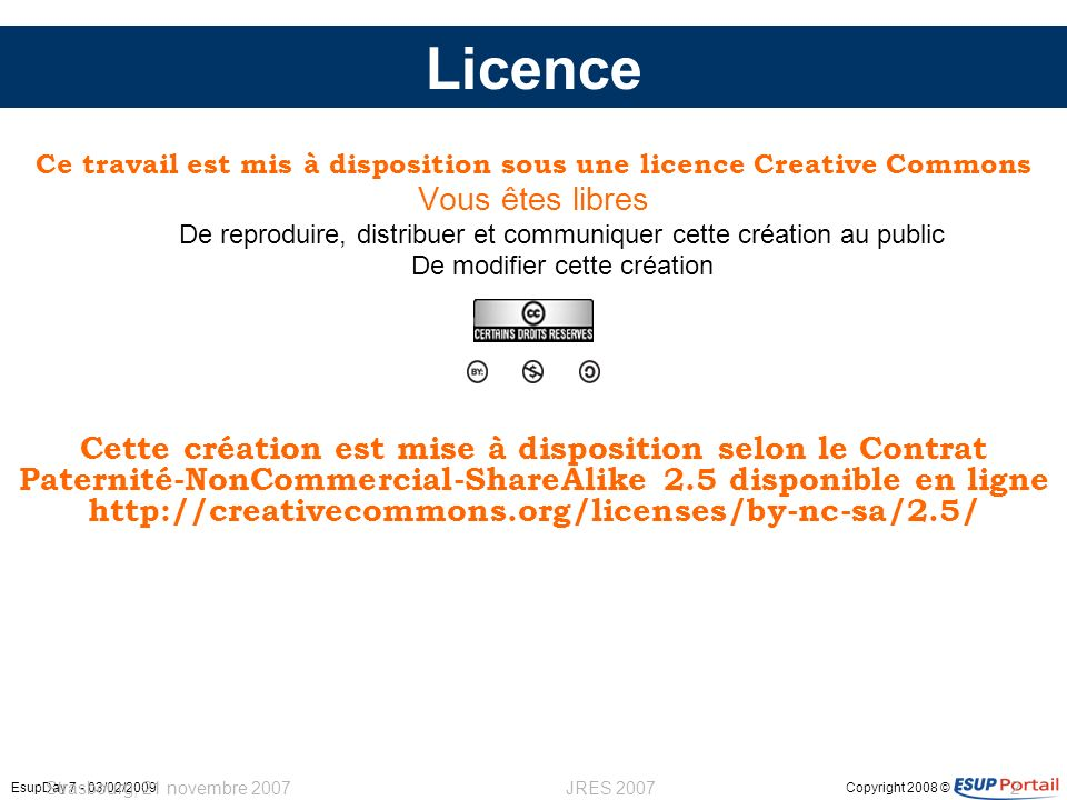 Copyright 2008 ©EsupDay 7 - 03/02/2009 Strasbourg, 21 novembre 2007JRES 20072 Licence Ce travail est mis à disposition sous une licence Creative Commons Vous êtes libres De reproduire, distribuer et communiquer cette création au public De modifier cette création Cette création est mise à disposition selon le Contrat Paternité-NonCommercial-ShareAlike 2.5 disponible en ligne http://creativecommons.org/licenses/by-nc-sa/2.5/