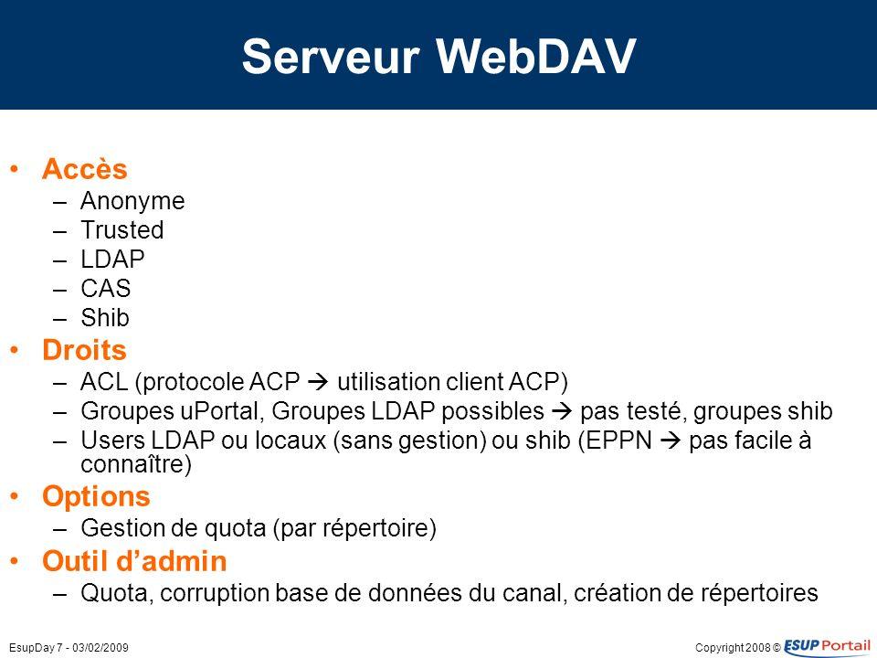 Copyright 2008 ©EsupDay 7 - 03/02/2009 Serveur WebDAV Accès –Anonyme –Trusted –LDAP –CAS –Shib Droits –ACL (protocole ACP utilisation client ACP) –Groupes uPortal, Groupes LDAP possibles pas testé, groupes shib –Users LDAP ou locaux (sans gestion) ou shib (EPPN pas facile à connaître) Options –Gestion de quota (par répertoire) Outil dadmin –Quota, corruption base de données du canal, création de répertoires