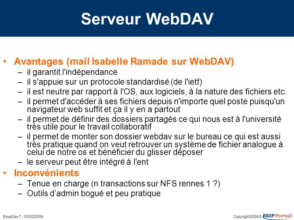 Copyright 2008 ©EsupDay 7 - 03/02/2009 Serveur WebDAV Avantages (mail Isabelle Ramade sur WebDAV) –il garantit l indépendance –il s appuie sur un protocole standardisé (de l ietf) –il est neutre par rapport à l OS, aux logiciels, à la nature des fichiers etc.