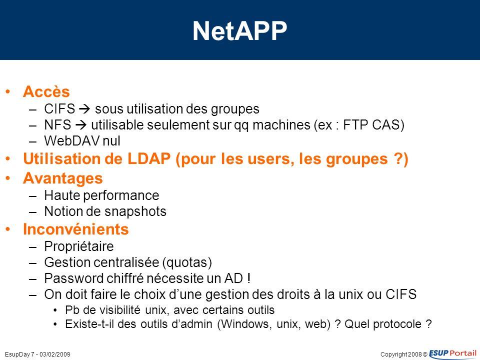 Copyright 2008 ©EsupDay 7 - 03/02/2009 NetAPP Accès –CIFS sous utilisation des groupes –NFS utilisable seulement sur qq machines (ex : FTP CAS) –WebDAV nul Utilisation de LDAP (pour les users, les groupes ?) Avantages –Haute performance –Notion de snapshots Inconvénients –Propriétaire –Gestion centralisée (quotas) –Password chiffré nécessite un AD .