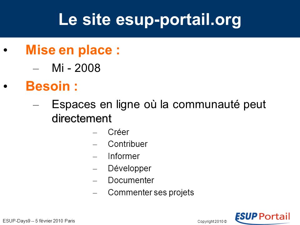 ESUP-Days9 -- 5 février 2010 Paris Le site esup-portail.org Mise en place : – Mi - 2008 Besoin : directement – Espaces en ligne où la communauté peut directement – Créer – Contribuer – Informer – Développer – Documenter – Commenter ses projets