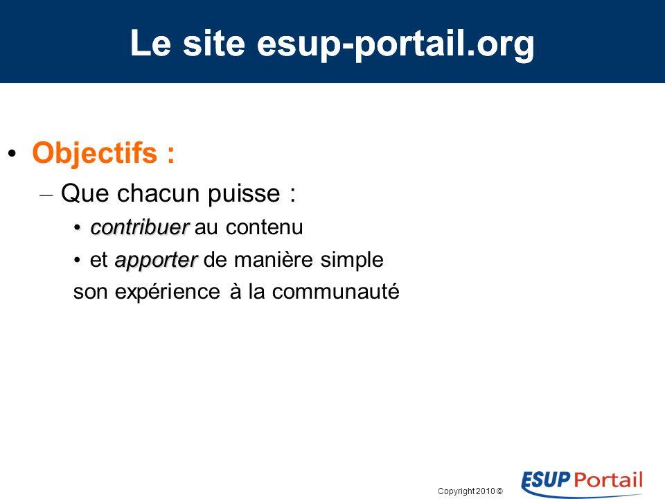 Copyright 2010 © Objectifs : – Que chacun puisse : contribuer contribuer au contenu apporter et apporter de manière simple son expérience à la communauté Le site esup-portail.org