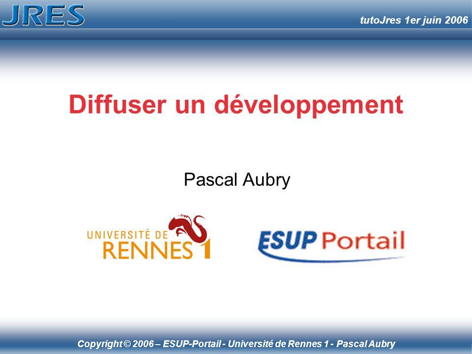 Copyright © 2006 – ESUP-Portail - Université de Rennes 1 - Pascal Aubry tutoJres 1er juin 2006 Diffuser un développement Pascal Aubry