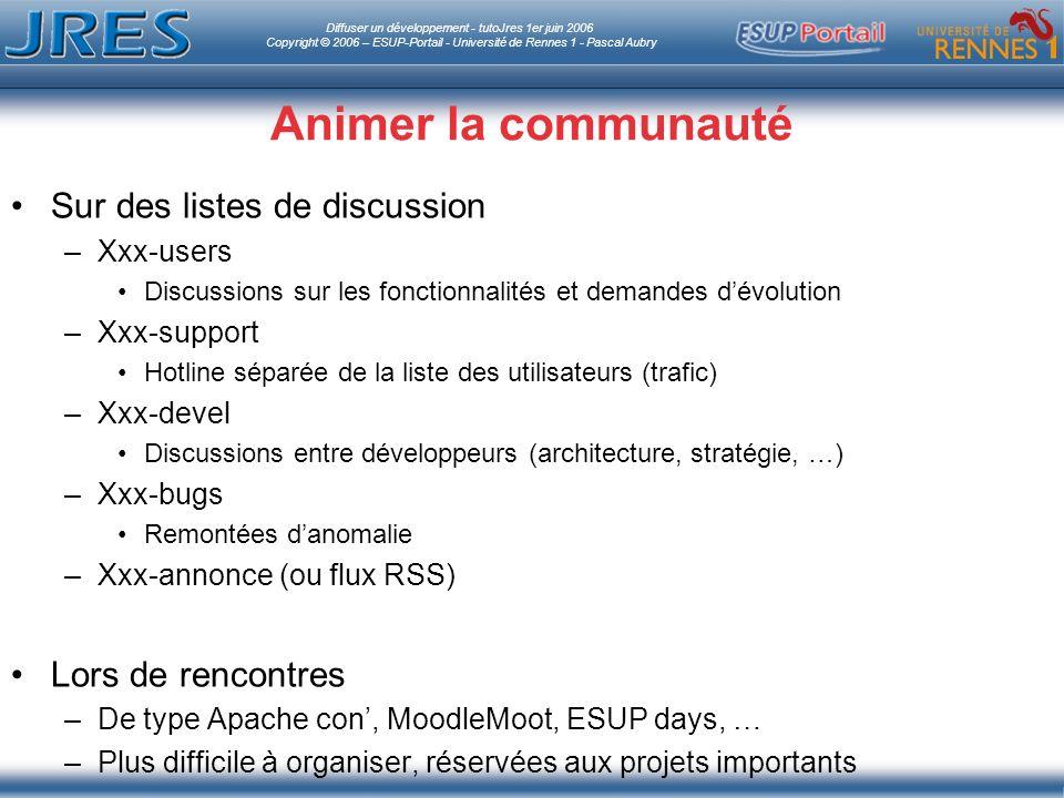 Diffuser un développement - tutoJres 1er juin 2006 Copyright © 2006 – ESUP-Portail - Université de Rennes 1 - Pascal Aubry Animer la communauté Sur des listes de discussion –Xxx-users Discussions sur les fonctionnalités et demandes dévolution –Xxx-support Hotline séparée de la liste des utilisateurs (trafic) –Xxx-devel Discussions entre développeurs (architecture, stratégie, …) –Xxx-bugs Remontées danomalie –Xxx-annonce (ou flux RSS) Lors de rencontres –De type Apache con, MoodleMoot, ESUP days, … –Plus difficile à organiser, réservées aux projets importants
