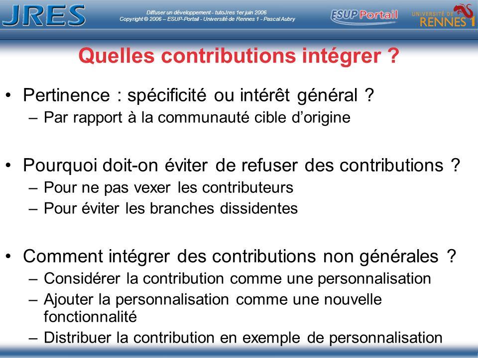 Diffuser un développement - tutoJres 1er juin 2006 Copyright © 2006 – ESUP-Portail - Université de Rennes 1 - Pascal Aubry Quelles contributions intégrer .