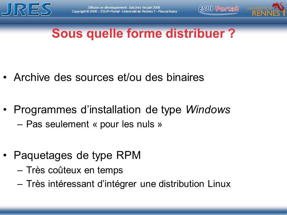 Diffuser un développement - tutoJres 1er juin 2006 Copyright © 2006 – ESUP-Portail - Université de Rennes 1 - Pascal Aubry Sous quelle forme distribuer .