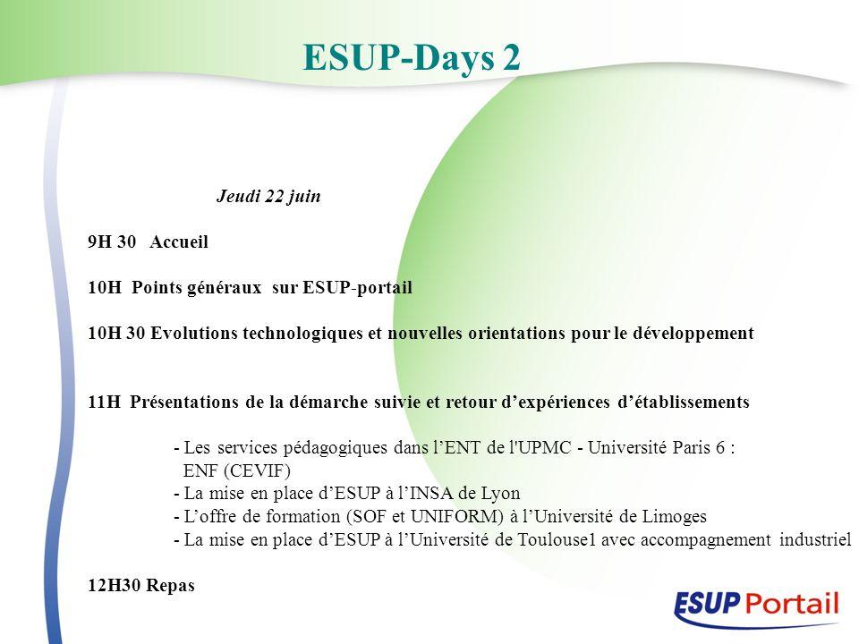 ESUP-Days 2 Jeudi 22 juin 9H 30 Accueil 10H Points généraux sur ESUP-portail 10H 30 Evolutions technologiques et nouvelles orientations pour le développement 11H Présentations de la démarche suivie et retour dexpériences détablissements - Les services pédagogiques dans lENT de l UPMC - Université Paris 6 : ENF (CEVIF) - La mise en place dESUP à lINSA de Lyon - Loffre de formation (SOF et UNIFORM) à lUniversité de Limoges - La mise en place dESUP à lUniversité de Toulouse1 avec accompagnement industriel 12H30 Repas