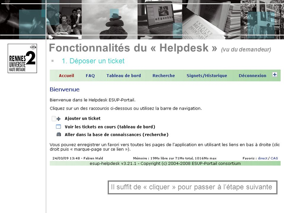 Fonctionnalités du « Helpdesk » (vu du demandeur) 1. Déposer un ticket Il suffit de « cliquer » pour passer à létape suivante