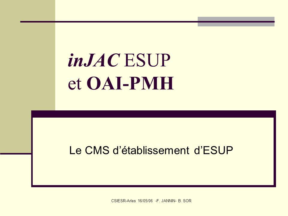 CSIESR-Arles 16/05/06 -F. JANNIN- B. SOR inJAC ESUP et OAI-PMH Le CMS détablissement dESUP