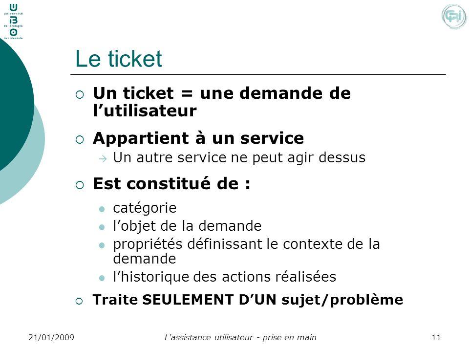 L'assistance utilisateur - prise en main1121/01/2009 Le ticket Un ticket = une demande de lutilisateur Appartient à un service Un autre service ne peu