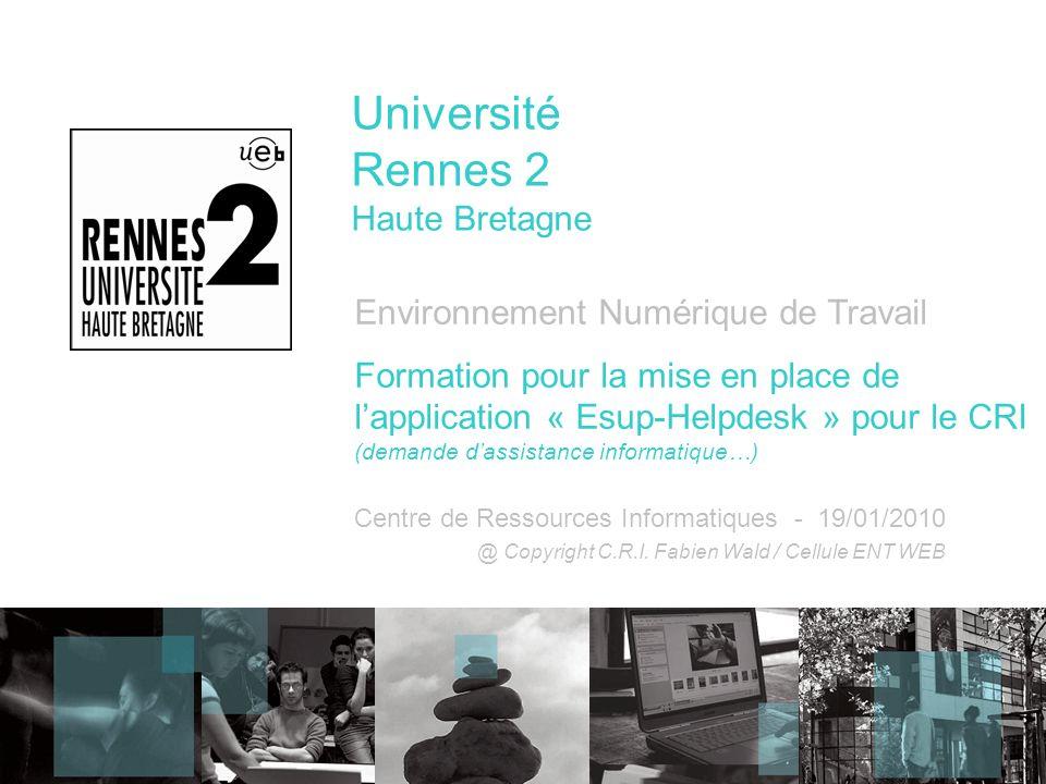 Université Rennes 2 Haute Bretagne Environnement Numérique de Travail Formation pour la mise en place de lapplication « Esup-Helpdesk » pour le CRI (demande dassistance informatique…) Centre de Ressources Informatiques - 19/01/2010 @ Copyright C.R.I.