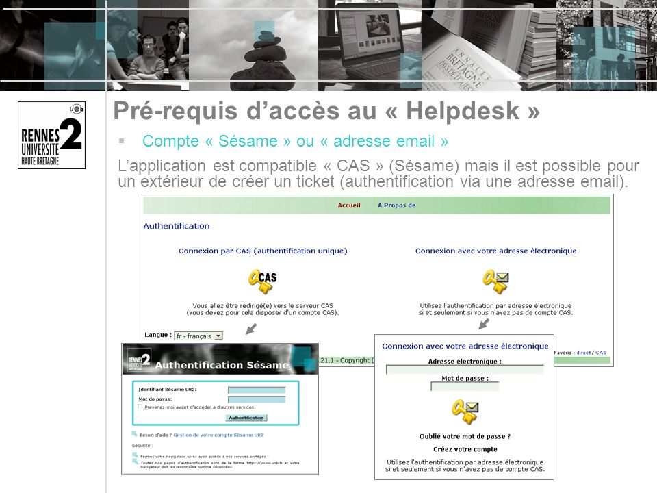 Pré-requis daccès au « Helpdesk » Compte « Sésame » ou « adresse email » Lapplication est compatible « CAS » (Sésame) mais il est possible pour un extérieur de créer un ticket (authentification via une adresse email).