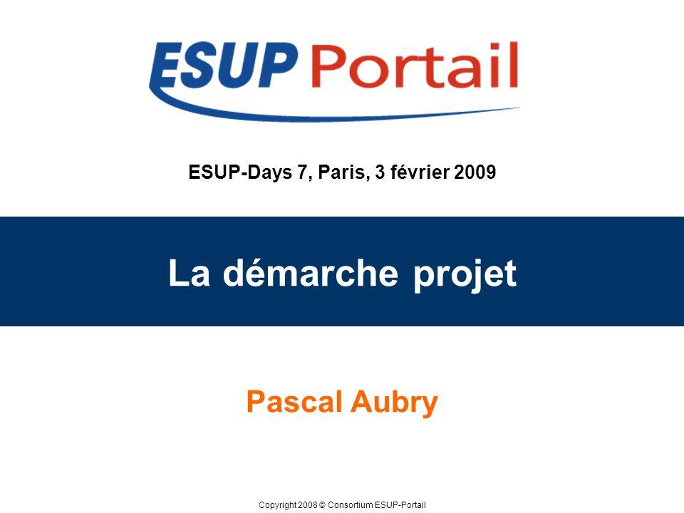 Copyright 2008 © Consortium ESUP-Portail ESUP-Days 7, Paris, 3 février 2009 La démarche projet Pascal Aubry