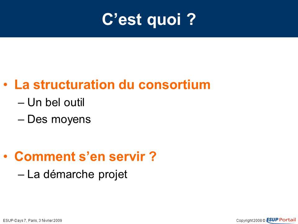 Copyright 2008 ©ESUP-Days 7, Paris, 3 février 2009 Cest quoi ? La structuration du consortium –Un bel outil –Des moyens Comment sen servir ? –La démar
