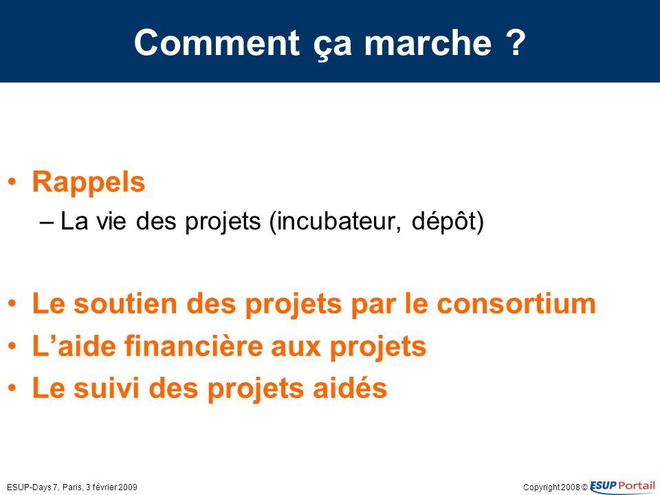 Copyright 2008 ©ESUP-Days 7, Paris, 3 février 2009 Comment ça marche ? Rappels –La vie des projets (incubateur, dépôt) Le soutien des projets par le c