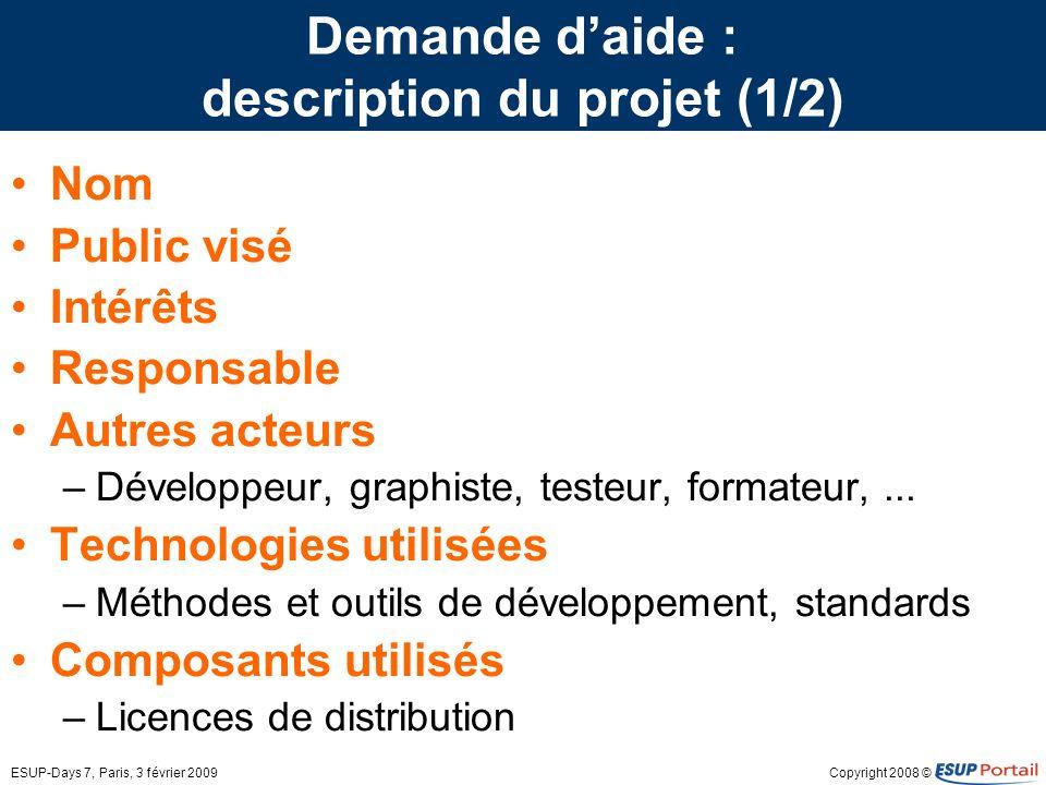 Copyright 2008 ©ESUP-Days 7, Paris, 3 février 2009 Demande daide : description du projet (1/2) Nom Public visé Intérêts Responsable Autres acteurs –Développeur, graphiste, testeur, formateur,...