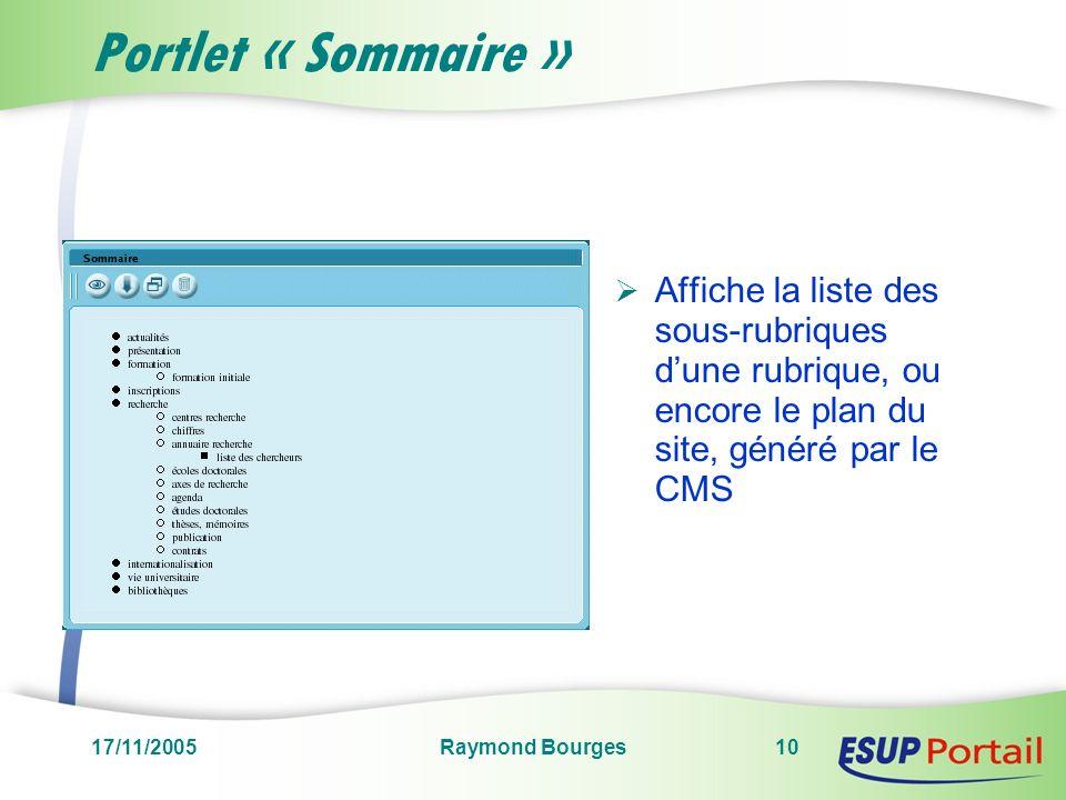 17/11/2005Raymond Bourges10 Portlet « Sommaire » Affiche la liste des sous-rubriques dune rubrique, ou encore le plan du site, généré par le CMS