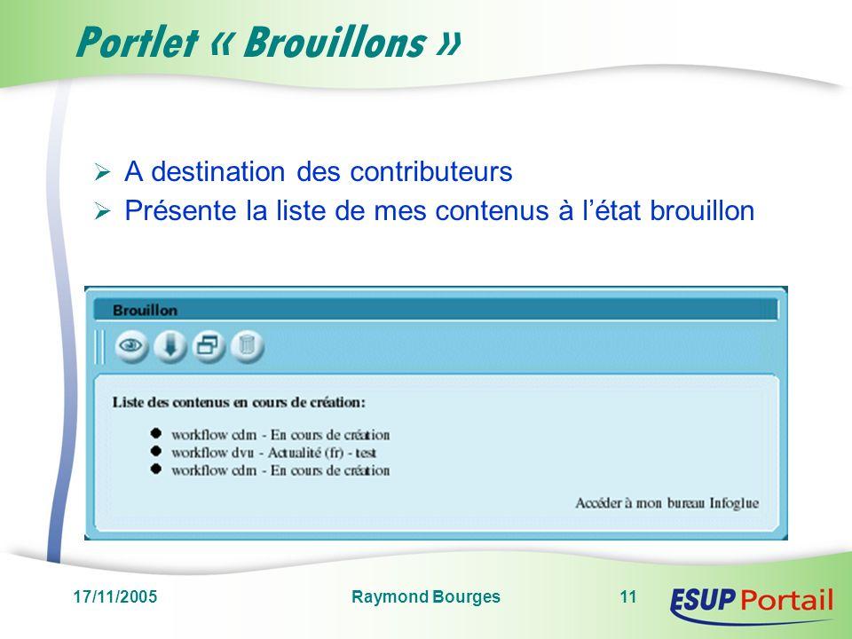17/11/2005Raymond Bourges11 Portlet « Brouillons » A destination des contributeurs Présente la liste de mes contenus à létat brouillon