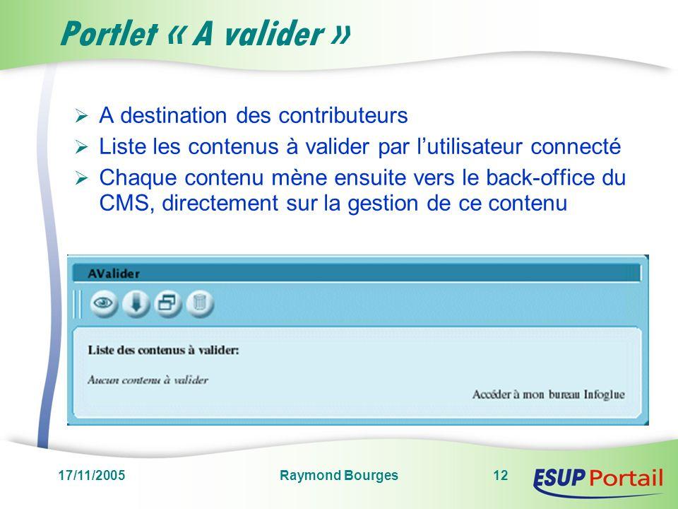 17/11/2005Raymond Bourges12 Portlet « A valider » A destination des contributeurs Liste les contenus à valider par lutilisateur connecté Chaque contenu mène ensuite vers le back-office du CMS, directement sur la gestion de ce contenu