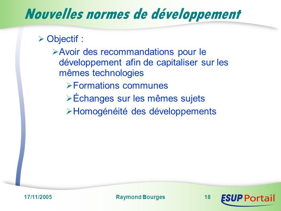 17/11/2005Raymond Bourges18 Nouvelles normes de développement Objectif : Avoir des recommandations pour le développement afin de capitaliser sur les mêmes technologies Formations communes Échanges sur les mêmes sujets Homogénéité des développements