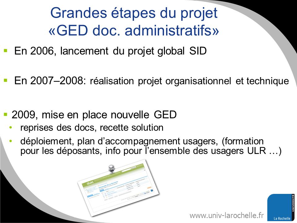 www.univ-larochelle.fr Grandes étapes du projet «GED doc. administratifs» En 2006, lancement du projet global SID 2009, mise en place nouvelle GED rep