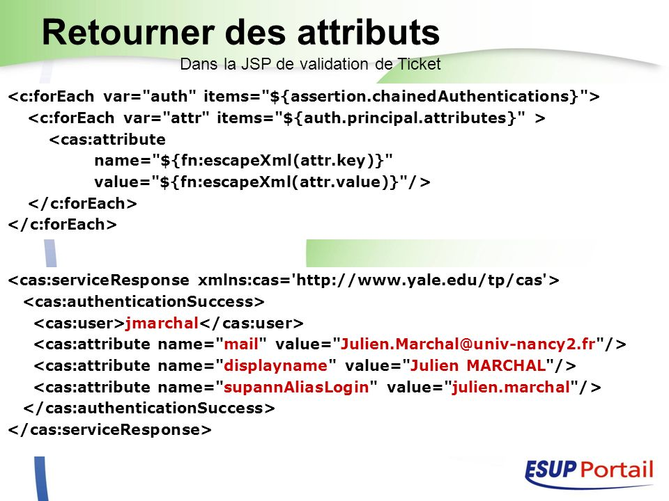 Retourner des attributs <cas:attribute name= ${fn:escapeXml(attr.key)} value= ${fn:escapeXml(attr.value)} /> Dans la JSP de validation de Ticket jmarchal