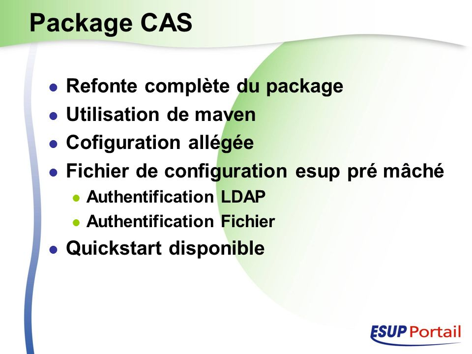 Package CAS Refonte complète du package Utilisation de maven Cofiguration allégée Fichier de configuration esup pré mâché Authentification LDAP Authentification Fichier Quickstart disponible