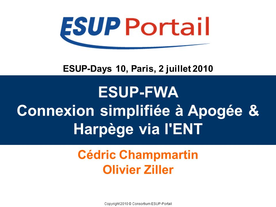 Copyright 2010 © Consortium ESUP-Portail ESUP-Days 10, Paris, 2 juillet 2010 ESUP-FWA Connexion simplifiée à Apogée & Harpège via l ENT Cédric Champmartin Olivier Ziller