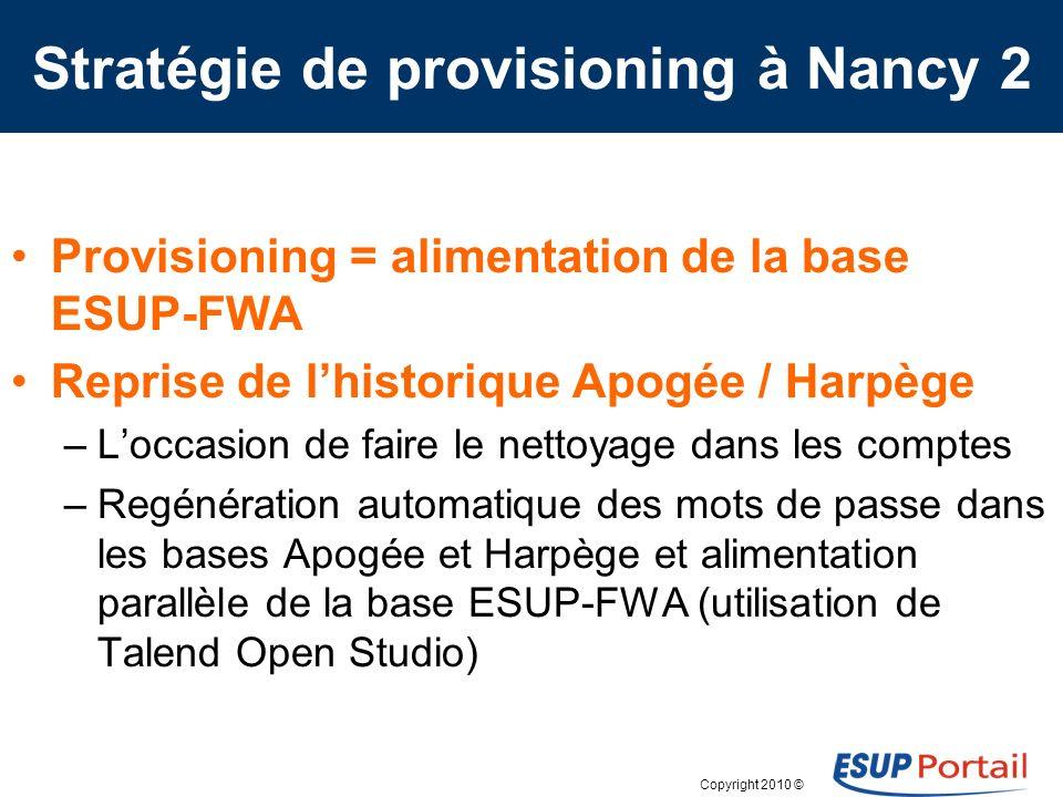 Copyright 2010 © Stratégie de provisioning à Nancy 2 Provisioning = alimentation de la base ESUP-FWA Reprise de lhistorique Apogée / Harpège –Loccasio