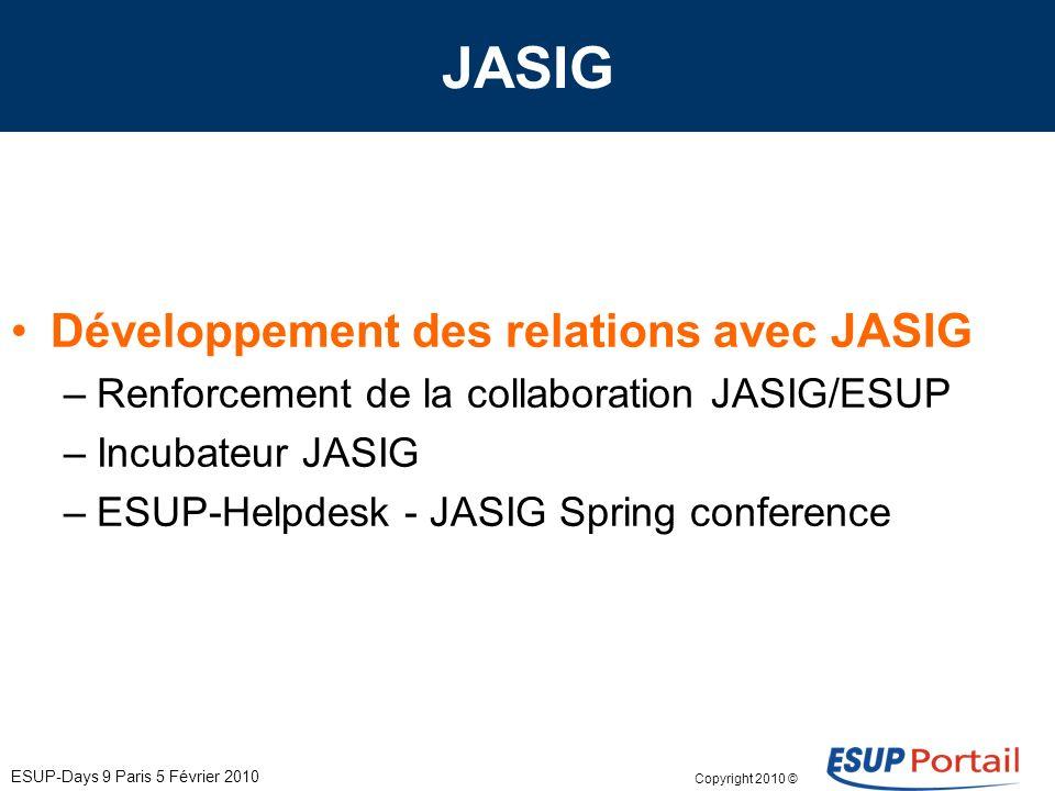 Copyright 2010 © ESUP-Days 9 Paris 5 Février 2010 JASIG Développement des relations avec JASIG –Renforcement de la collaboration JASIG/ESUP –Incubateur JASIG –ESUP-Helpdesk - JASIG Spring conference