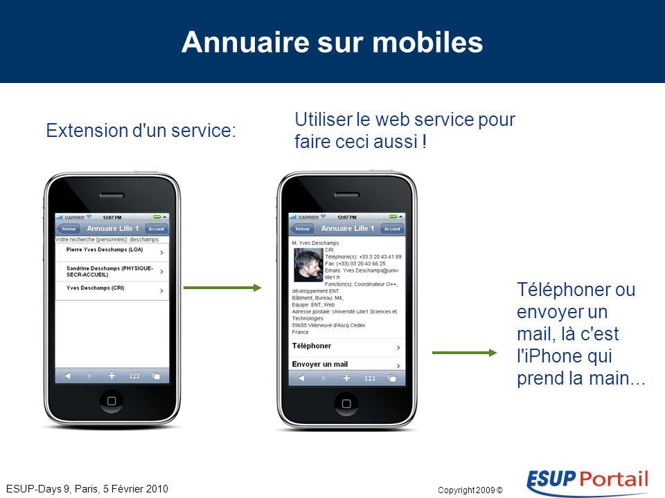 Copyright 2009 © Annuaire sur mobiles Extension d un service: ESUP-Days 9, Paris, 5 Février 2010 Utiliser le web service pour faire ceci aussi !