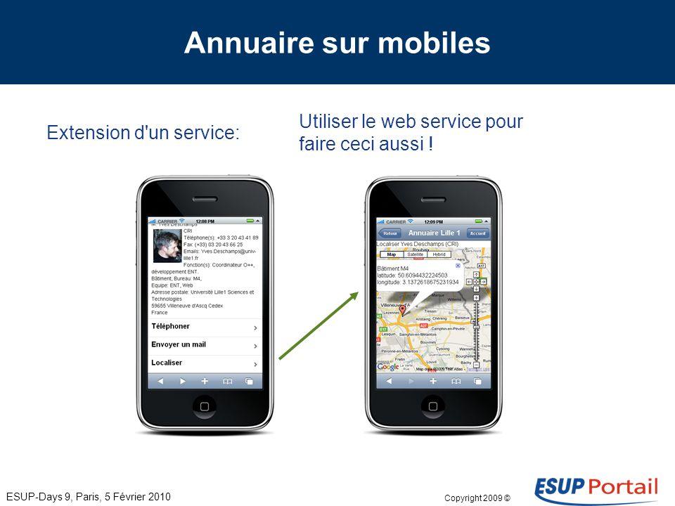 Copyright 2009 © Annuaire sur mobiles Extension d un service: ESUP-Days 9, Paris, 5 Février 2010 Utiliser le web service pour faire ceci aussi .